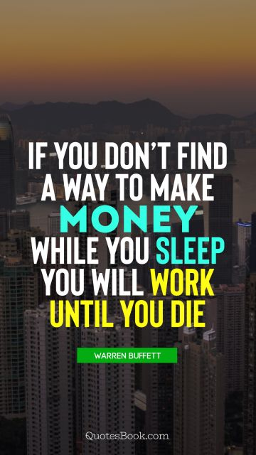 QUOTES BY Quote - If you don't find a way to make money while you sleep you will work until you die . Warren Buffett