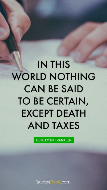 In this world nothing can be said to be certain, except death and taxes