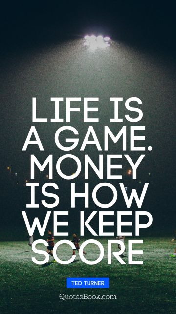 Money Quote - Life is a game. money is how we keep score. Ted Turner