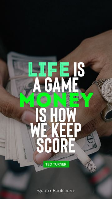 Money Quote - Life is a game, money is how we keep score. Ted Turner