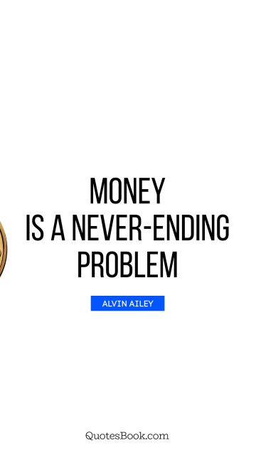 RECENT QUOTES Quote - Money is a never-ending problem. Alvin Ailey