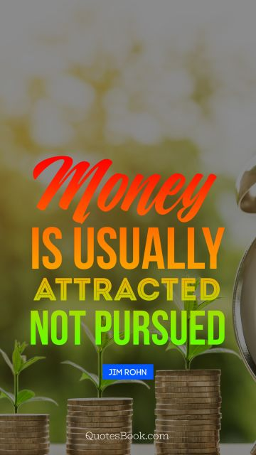 QUOTES BY Quote - Money is usually attracted not pursued. Jim Rohn