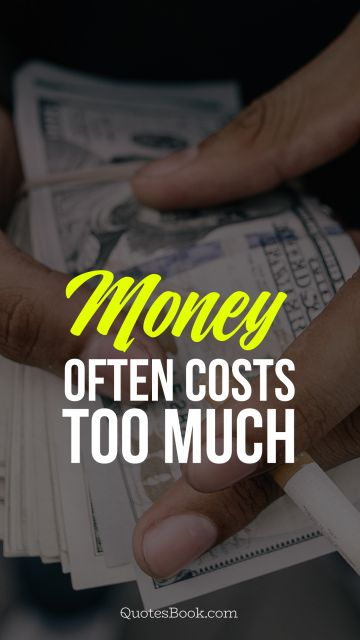 Money Quote - Money often costs too much. Unknown Authors