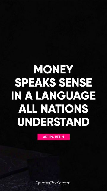 Money speaks sense in a language all nations understand