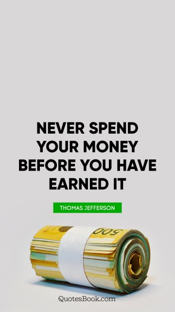 RECENT QUOTES Quote - Never spend your money before you have earned it. Thomas Jefferson