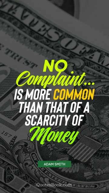 QUOTES BY Quote - No complaint... is more common than that of a scarcity of money. Adam Smith
