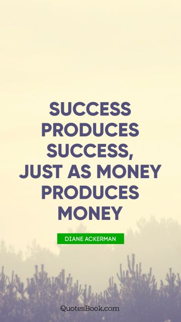 Money Quote - Success produces success, just as money produces money. Diane Ackerman