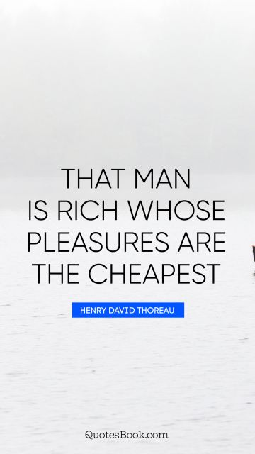 That man is rich whose pleasures are the cheapest