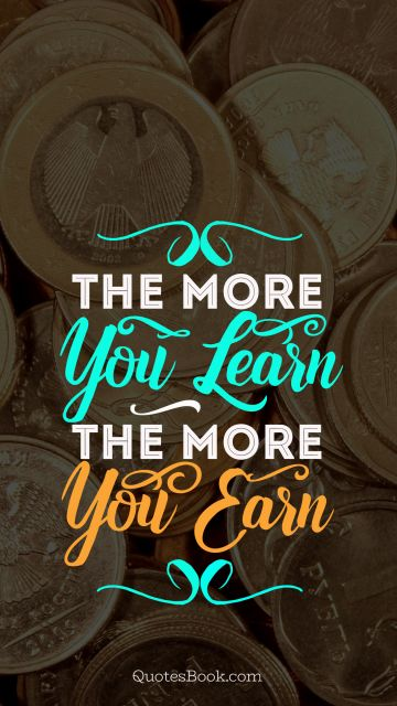 Money Quote - The more you learn the more you earn. Unknown Authors