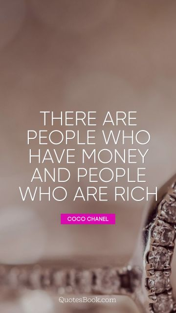 Money Quote - There are people who have money and people who are rich. Coco Chanel