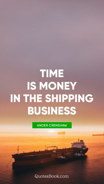 Money Quote - Time is money in the shipping business. Ander Crenshaw