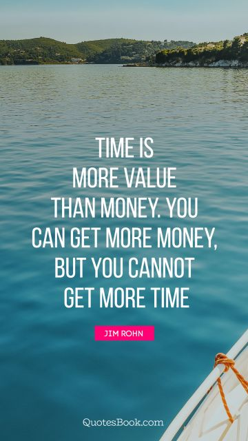 Money Quote - Time is more value than money. You can get more money, but you cannot get more time. Unknown Authors