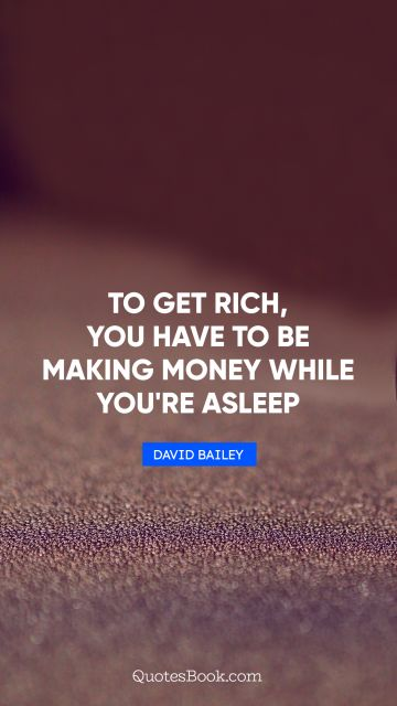 Money Quote - To get rich, you have to be making money while you're asleep. David Bailey