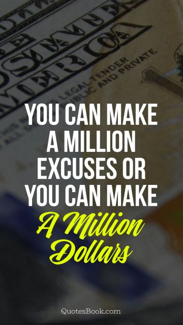 Search Results Quote You Can Make A Million Excuses Or