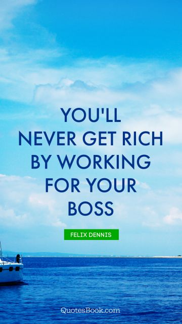 Money Quote - You'll never get rich by working for your boss. Felix Dennis