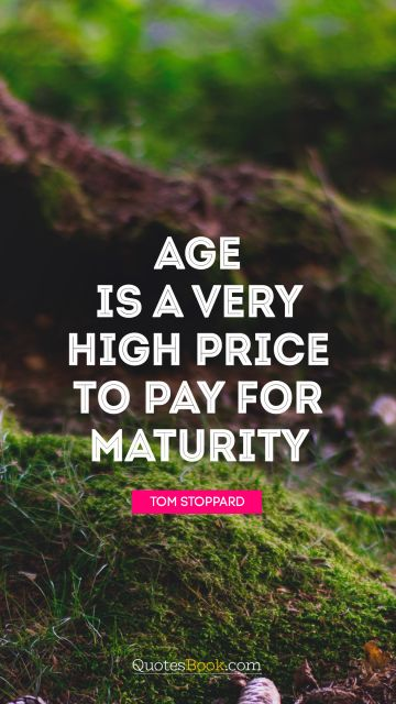 Age is a very high price to pay for maturity
