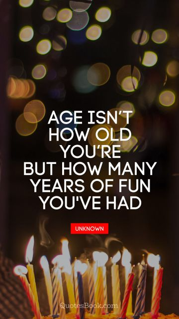 Age is not how old you are but how many years of fun you've had