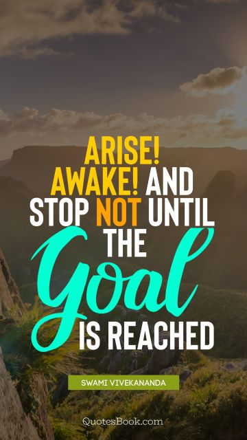 Arise! Awake! and stop not until the goal is reached