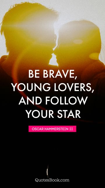 Be brave, young lovers, and follow your star