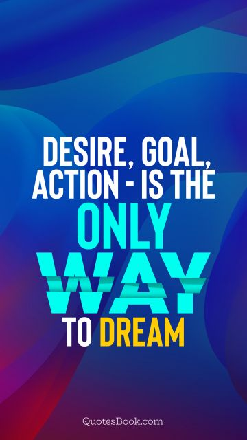 Motivational Quote - Desire, goal, action - is the only way to dream. Unknown Authors