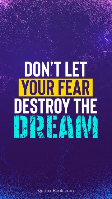 Motivational Quote - Don't let your fear destroy the dream. QuotesBook