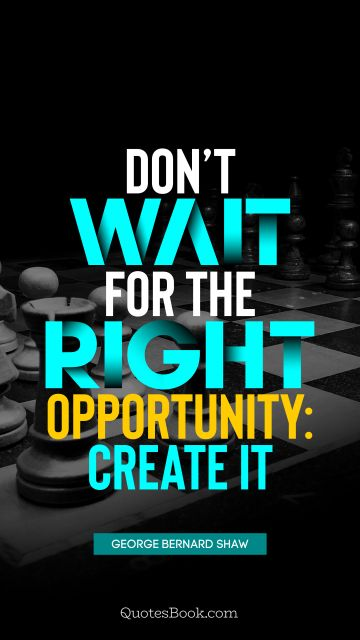 Don't wait for the right opportunity: create it