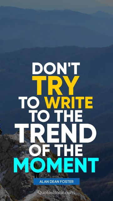 Motivational Quote - Don't try to write to the trend of the moment. Alan Dean Foster