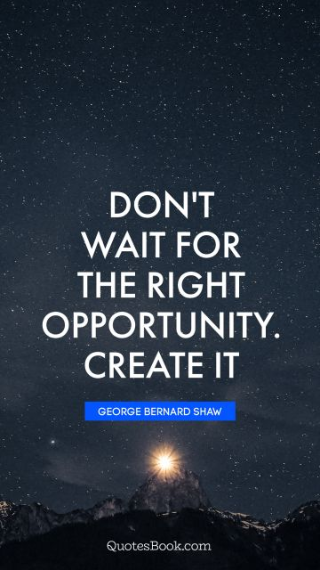 QUOTES BY Quote - Don't wait for the right opportunity. Create it. George Bernard Shaw