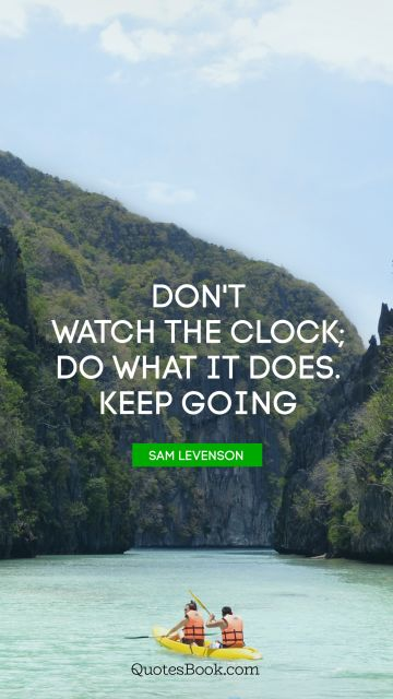 Search Results Quote - Don't watch the clock; Do what it does. Keep going. Sam Levenson