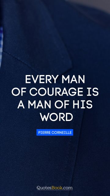 Motivational Quote - Every man of courage is a man of his word. Pierre Corneille