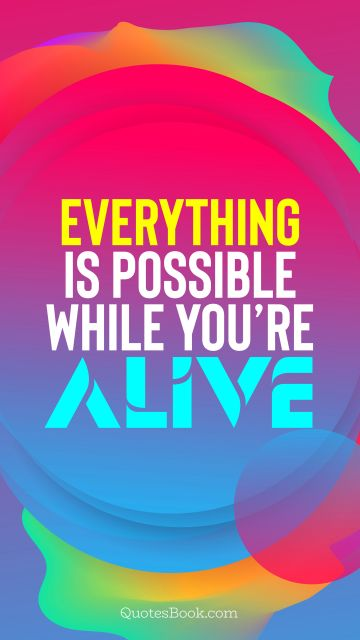 Motivational Quote - Everything is possible while you're alive. QuotesBook