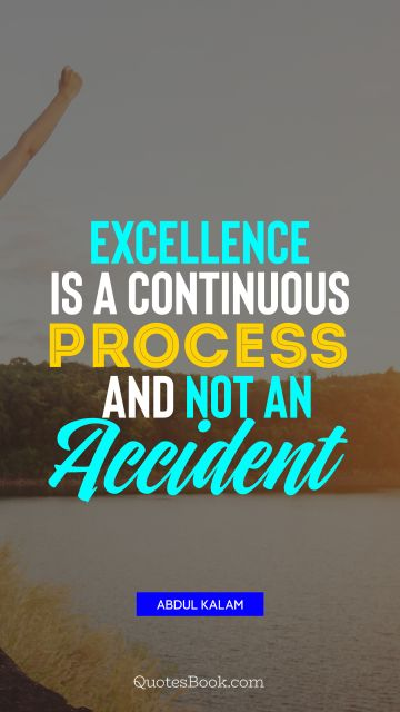 QUOTES BY Quote - Excellence is a continuous process and not an accident. Abdul Kalam