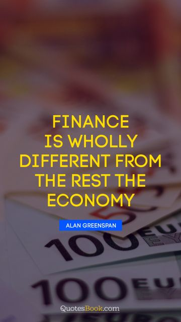Finance is wholly different from the rest the economy