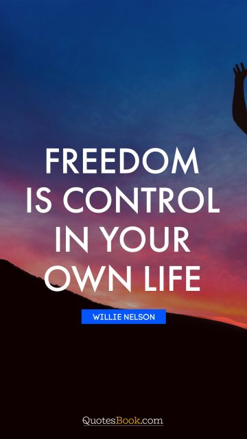 Freedom is control in your own life