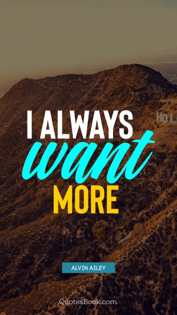 Motivational Quote - I always want more. Alvin Ailey