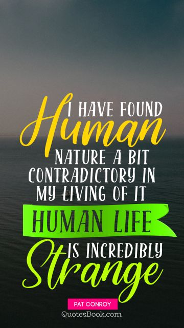 I have found human nature a bit contradictory in my living of it Human life is incredibly strange