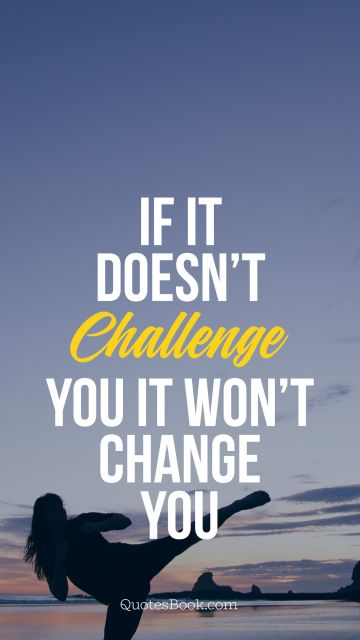 If it doesn't challenge you it won't 