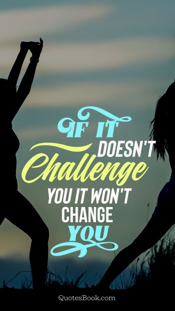 POPULAR QUOTES Quote - If it doesn't challenge you it won't change you. Unknown Authors