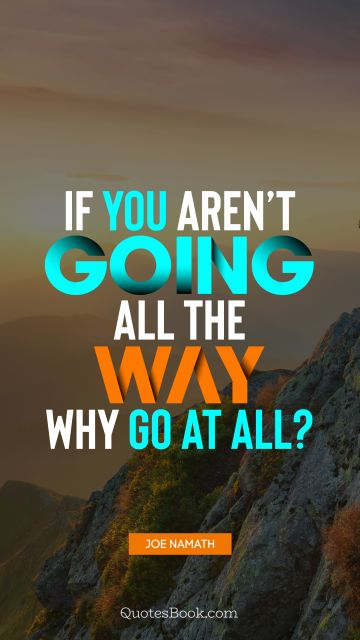 Motivational Quote - If you aren't going all the way, why go at all?. Joe Namath