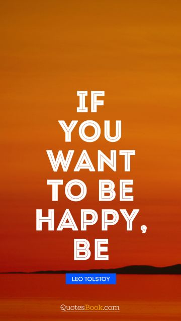Motivational Quote - If you want to be happy, be. Leo Tolstoy