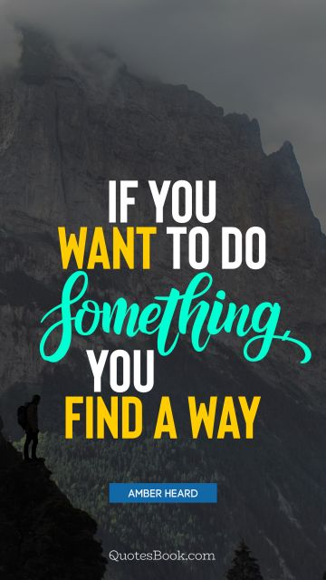 Motivational Quote - If you want to do something, you find a way. Amber Heard