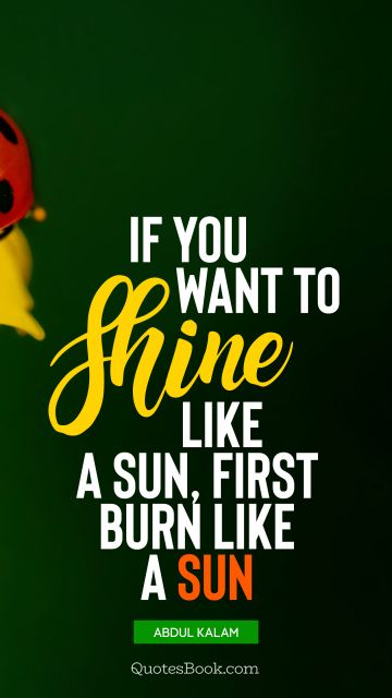 QUOTES BY Quote - If you want to shine like a sun, first burn like a sun. Abdul Kalam