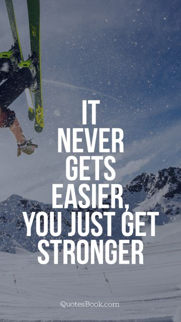 It never gets easier, you just get 