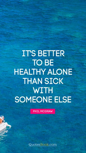 It's better to be healthy alone than sick with someone else
