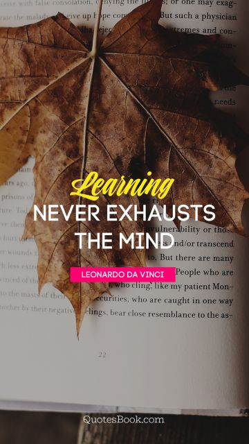 Learning never exhausts the mind