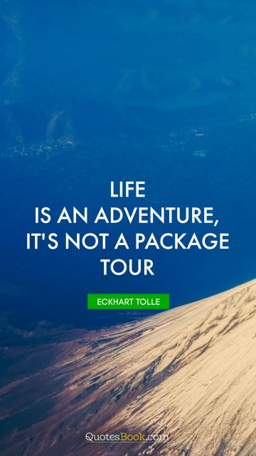 Life is an adventure, it's not a package tour