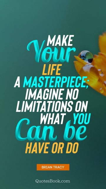 Motivational Quote - Make your life a masterpiece; imagine no limitations on what you can be, have or do. Brian Tracy