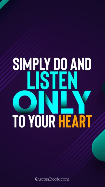 Motivational Quote - Simply do and listen only to your heart. Unknown Authors
