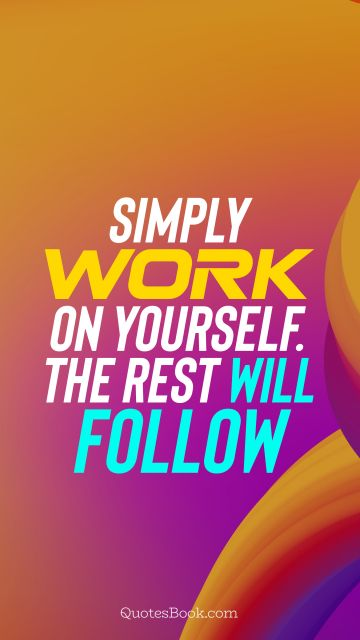 Motivational Quote - Simply work on yourself. The rest will follow. Unknown Authors