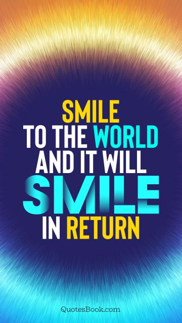 Motivational Quote - Smile to the world and it will smile in return. Unknown Authors